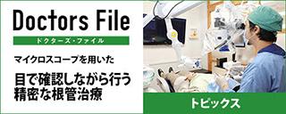 ドクターズ・ファイル マイクロスコープを用いた、目で確認しながら行う精密な根管治療